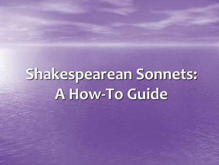 Shakespearean Sonnets: A How-To Guide. The man who writes a good love sonnet needs not only to be enamored of a woman, but also to be enamored of the.