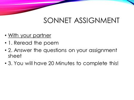 SONNET ASSIGNMENT With your partner 1. Reread the poem 2. Answer the questions on your assignment sheet 3. You will have 20 Minutes to complete this!