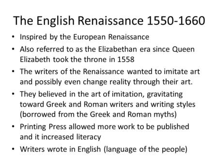 The English Renaissance 1550-1660 Inspired by the European Renaissance Also referred to as the Elizabethan era since Queen Elizabeth took the throne in.