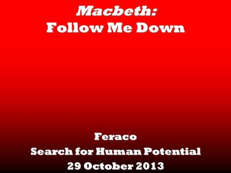 Macbeth: Follow Me Down Feraco Search for Human Potential 29 October 2013.