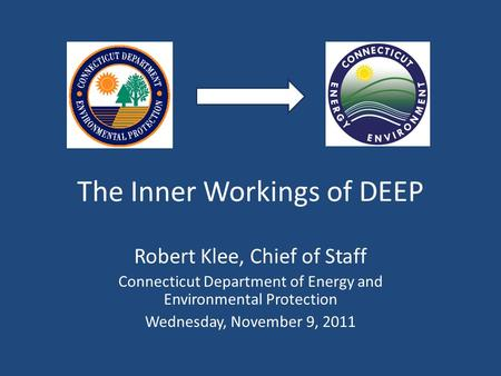 The Inner Workings of DEEP Robert Klee, Chief of Staff Connecticut Department of Energy and Environmental Protection Wednesday, November 9, 2011.