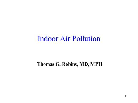 1 Indoor Air Pollution Thomas G. Robins, MD, MPH.