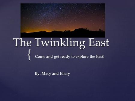 { The Twinkling East Come and get ready to explore the East! By: Macy and Ellery.