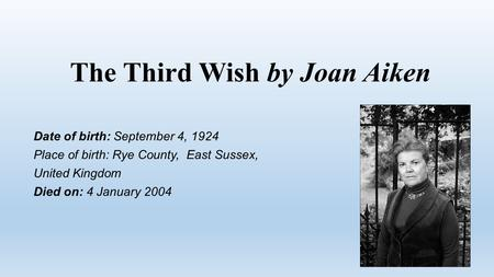 The Third Wish by Joan Aiken Date of birth: September 4, 1924 Place of birth: Rye County, East Sussex, United Kingdom Died on: 4 January 2004.