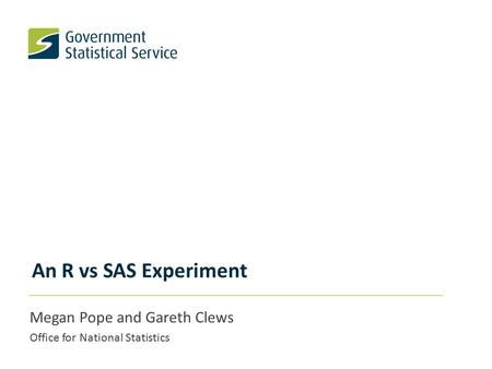 An R vs SAS Experiment Megan Pope and Gareth Clews Office for National Statistics.
