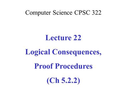 Computer Science CPSC 322 Lecture 22 Logical Consequences, Proof Procedures (Ch 5.2.2)