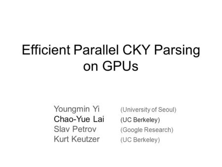 Efficient Parallel CKY Parsing on GPUs Youngmin Yi (University of Seoul) Chao-Yue Lai (UC Berkeley) Slav Petrov (Google Research) Kurt Keutzer (UC Berkeley)