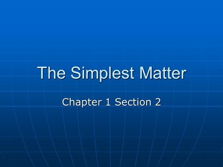 The Simplest Matter Chapter 1 Section 2. The Elements All of the different materials have one thing in common. They are made up of even simpler materials.