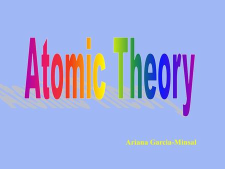 Ariana Garcia-Minsal. Dalton's Atomic Theory - (1808) His atomic theory could be summarized as: 1)Matter is composed of tiny and indivisible particles.