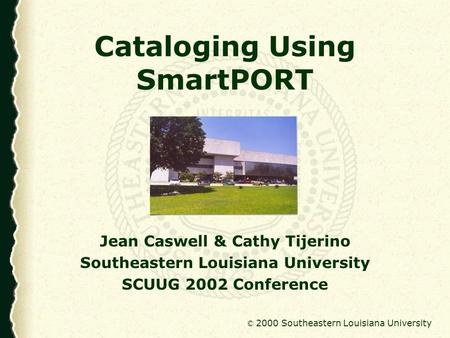 © 2000 Southeastern Louisiana University Cataloging Using SmartPORT Jean Caswell & Cathy Tijerino Southeastern Louisiana University SCUUG 2002 Conference.