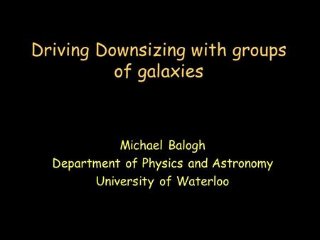 Driving Downsizing with groups of galaxies Michael Balogh Department of Physics and Astronomy University of Waterloo.