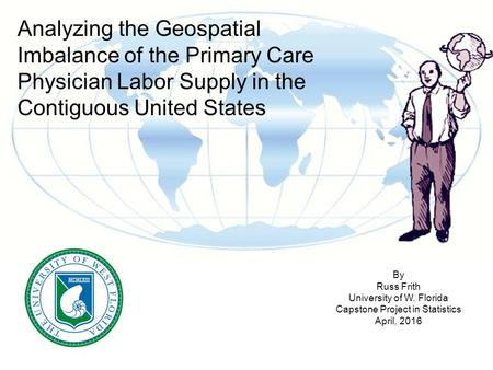 Analyzing the Geospatial Imbalance of the Primary Care Physician Labor Supply in the Contiguous United States By Russ Frith University of W. Florida Capstone.