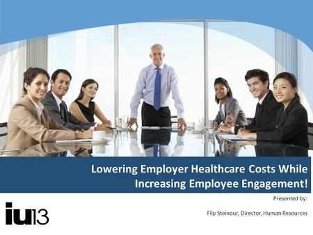 Lowering Employer Healthcare Costs While Increasing Employee Engagement! Presented by: Flip Steinour, Director, Human Resources.