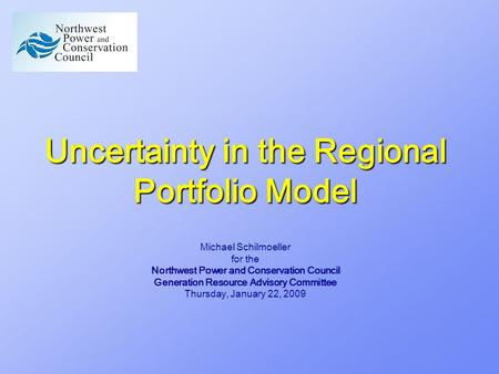 Uncertainty in the Regional Portfolio Model Michael Schilmoeller for the Northwest Power and Conservation Council Generation Resource Advisory Committee.