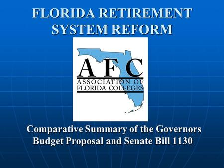 FLORIDA RETIREMENT SYSTEM REFORM Comparative Summary of the Governors Budget Proposal and Senate Bill 1130.