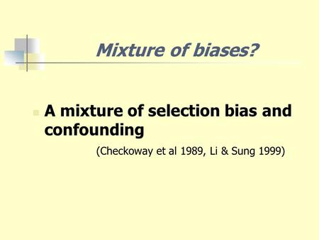 A mixture of selection bias and confounding (Checkoway et al 1989, Li & Sung 1999) Mixture of biases?
