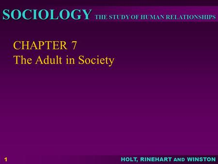 THE STUDY OF HUMAN RELATIONSHIPS SOCIOLOGY HOLT, RINEHART AND WINSTON CHAPTER 7 The Adult in Society 1.