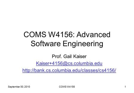 September 30, 2010COMS W41561 COMS W4156: Advanced Software Engineering Prof. Gail Kaiser