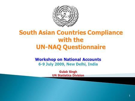 1 Workshop on National Accounts 6-9 July 2009, New Delhi, India Gulab Singh UN Statistics Division South Asian Countries Compliance with the UN-NAQ Questionnaire.