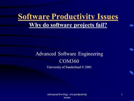 Advanced S/w Eng - s/w productivity issues 1 Software Productivity Issues Why do software projects fail? Advanced Software Engineering COM360 University.