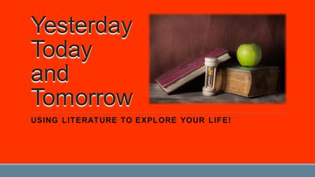 Yesterday Today and Tomorrow USING LITERATURE TO EXPLORE YOUR LIFE!