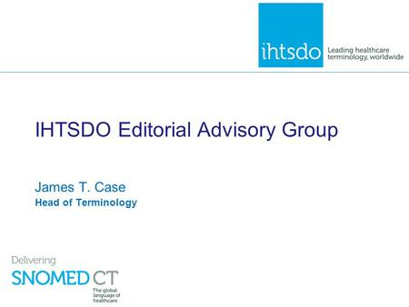 IHTSDO Editorial Advisory Group James T. Case Head of Terminology.