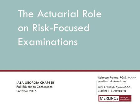 The Actuarial Role on Risk-Focused Examinations Rebecca Freitag, FCAS, MAAA Merlinos & Associates IASA GEORGIA CHAPTER Fall Education Conference October.