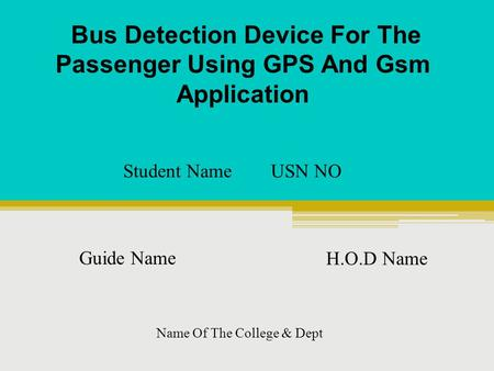 Bus Detection Device For The Passenger Using GPS And Gsm Application Student Name USN NO Guide Name H.O.D Name Name Of The College & Dept.