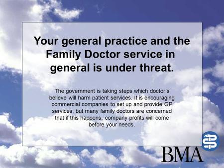 Your general practice and the Family Doctor service in general is under threat. The government is taking steps which doctor's believe will harm patient.