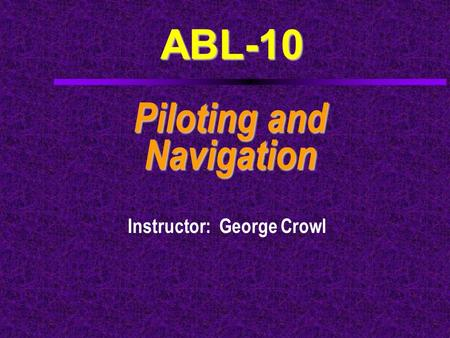 ABL-10 Piloting and Navigation Instructor: George Crowl.