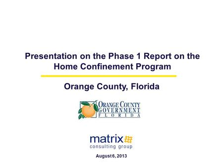 Presentation on the Phase 1 Report on the Home Confinement Program Orange County, Florida August 6, 2013.