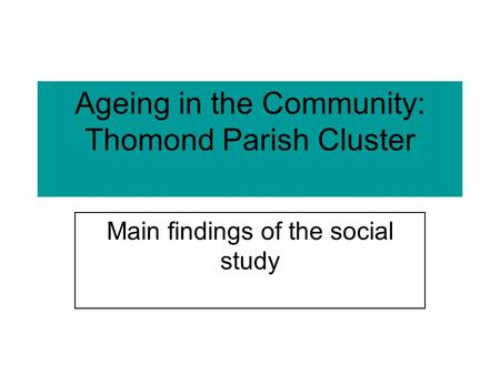 Ageing in the Community: Thomond Parish Cluster Main findings of the social study.