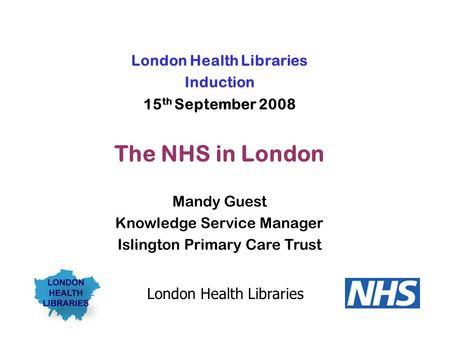 London Health Libraries Induction 15 th September 2008 The NHS in London Mandy Guest Knowledge Service Manager Islington Primary Care Trust London Health.