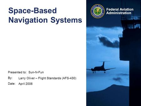 Presented to: By: Date: Federal Aviation Administration Space-Based Navigation Systems Sun-N-Fun Larry Oliver – Flight Standards (AFS-430) April 2006.