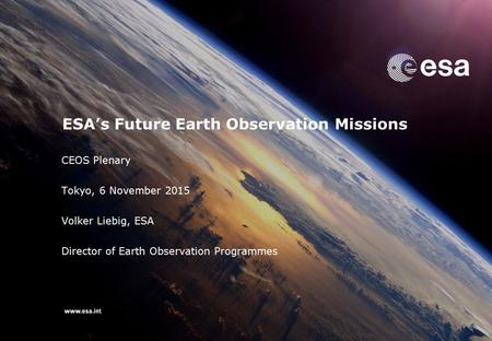 CEOS Plenary Tokyo, 6 November 2015 Volker Liebig, ESA Director of Earth Observation Programmes ESA's Future Earth Observation Missions.