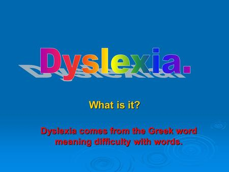 What is it? Dyslexia comes from the Greek word meaning difficulty with words.
