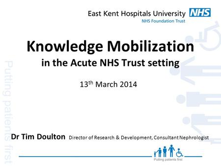 Knowledge Mobilization in the Acute NHS Trust setting Dr Tim Doulton Director of Research & Development, Consultant Nephrologist 13 th March 2014.