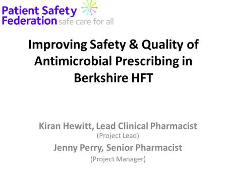 Improving Safety & Quality of Antimicrobial Prescribing in Berkshire HFT Kiran Hewitt, Lead Clinical Pharmacist (Project Lead) Jenny Perry, Senior Pharmacist.