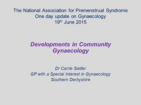 The National Association for Premenstrual Syndrome One day update on Gynaecology 19 th June 2015 Developments in Community Gynaecology Dr Carrie Sadler.