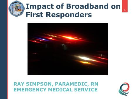 RAY SIMPSON, PARAMEDIC, RN EMERGENCY MEDICAL SERVICE 0 Impact of Broadband on First Responders.