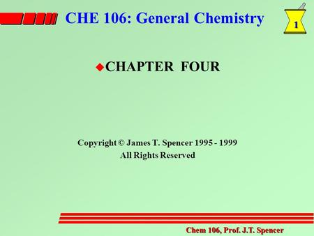 1 Chem 106, Prof. J.T. Spencer CHE 106: General Chemistry u CHAPTER FOUR Copyright © James T. Spencer 1995 - 1999 All Rights Reserved.