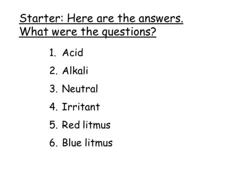 Starter: Here are the answers. What were the questions? 1.Acid 2.Alkali 3.Neutral 4.Irritant 5.Red litmus 6.Blue litmus.