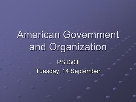American Government and Organization PS1301 Tuesday, 14 September.
