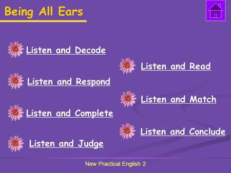 New Practical English 2 Being All Ears Listen and Decode Listen and Respond Listen and Complete Listen and Judge Listen and Read Listen and Match Listen.