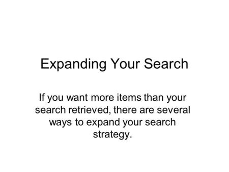 Expanding Your Search If you want more items than your search retrieved, there are several ways to expand your search strategy.