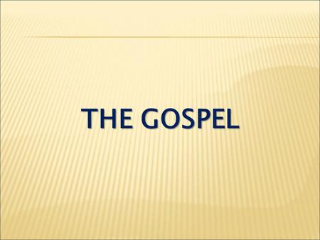 THE GOSPEL. Romans 1:16 I am not ashamed of the gospel, because it is the power of God for the salvation of everyone who believes...