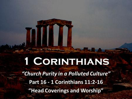"1 Corinthians ""Church Purity in a Polluted Culture"" Part 16 - 1 Corinthians 11:2-16 ""Head Coverings and Worship"""