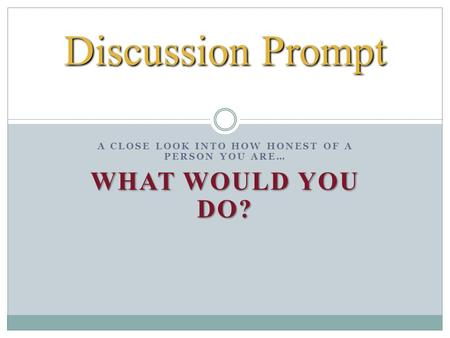 A CLOSE LOOK INTO HOW HONEST OF A PERSON YOU ARE… WHAT WOULD YOU DO? Discussion Prompt.