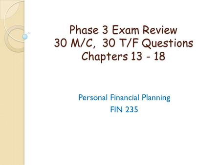 Phase 3 Exam Review 30 M/C, 30 T/F Questions Chapters 13 - 18 Personal Financial Planning FIN 235.