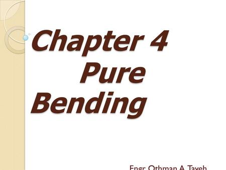 Chapter 4 Pure Bending Pure Bending Engr. Othman A. Tayeh.